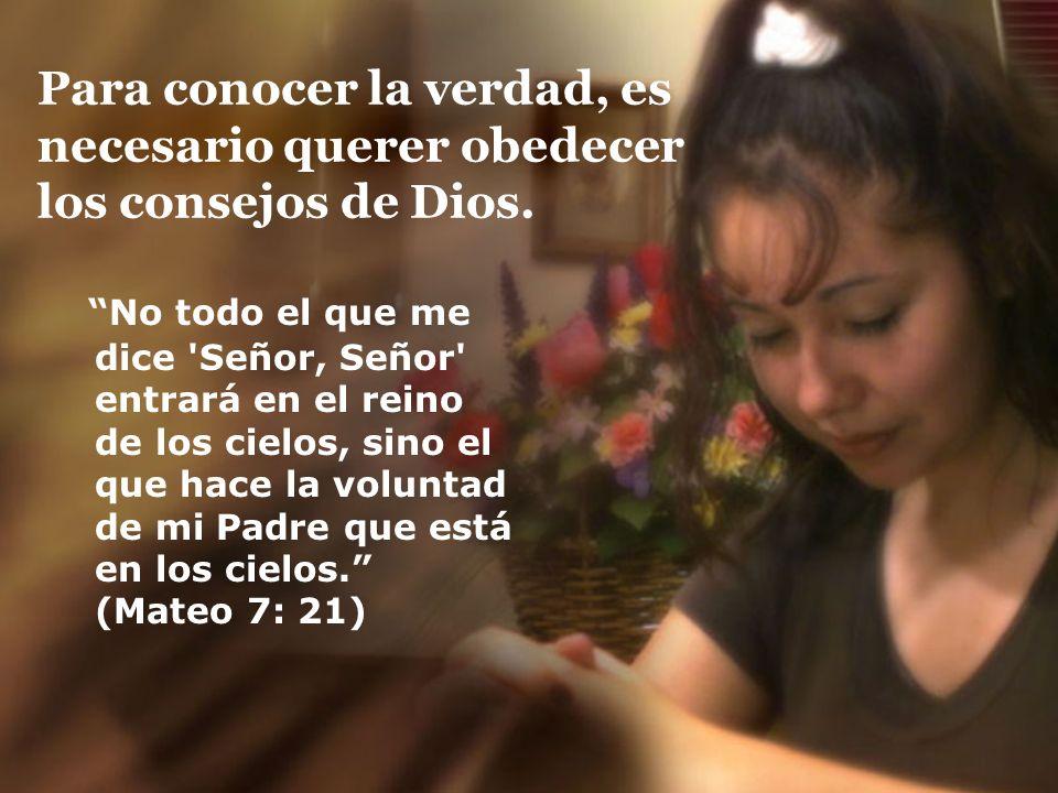 Para conocer la verdad, es necesario querer obedecer los consejos de Dios. No todo el que me dice 'Señor, Señor' entrará en el reino de los cielos, si