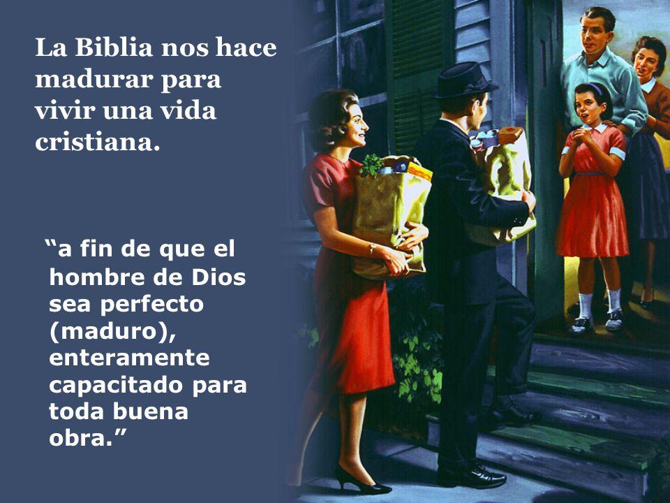 La Biblia nos hace madurar para vivir una vida cristiana. a fin de que el hombre de Dios sea perfecto (maduro), enteramente capacitado para toda buena
