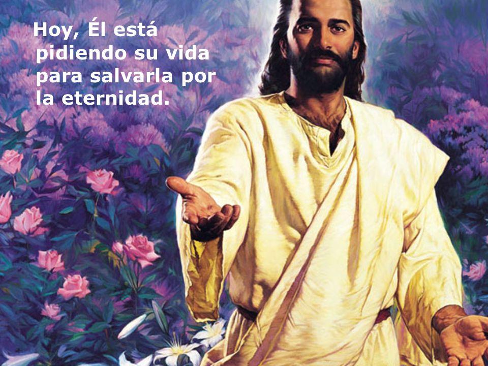 Hoy, Él está pidiendo su vida para salvarla por la eternidad.