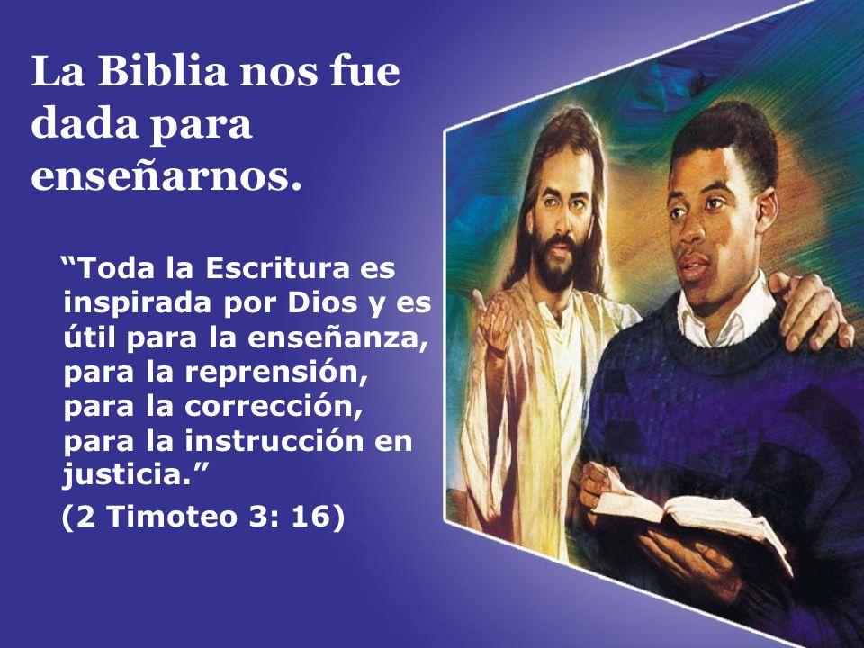 La Biblia nos fue dada para enseñarnos. Toda la Escritura es inspirada por Dios y es útil para la enseñanza, para la reprensión, para la corrección, p