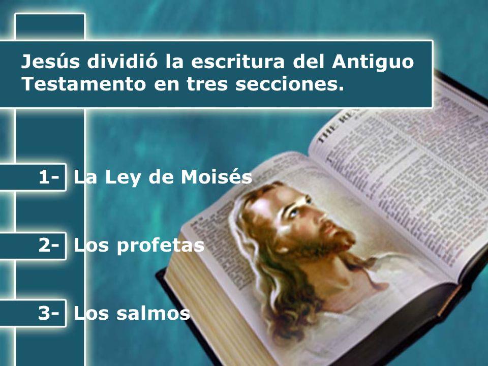 Jesús dividió la escritura del Antiguo Testamento en tres secciones. 1- La Ley de Moisés 2- Los profetas 3- Los salmos