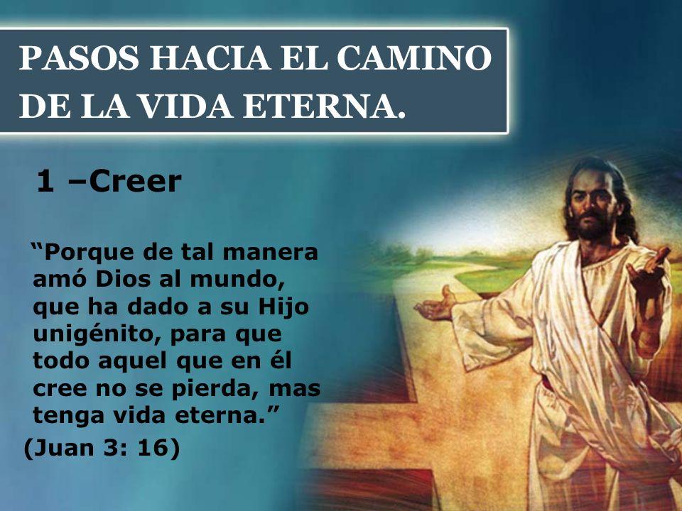 PASOS HACIA EL CAMINO DE LA VIDA ETERNA. 1 –Creer Porque de tal manera amó Dios al mundo, que ha dado a su Hijo unigénito, para que todo aquel que en