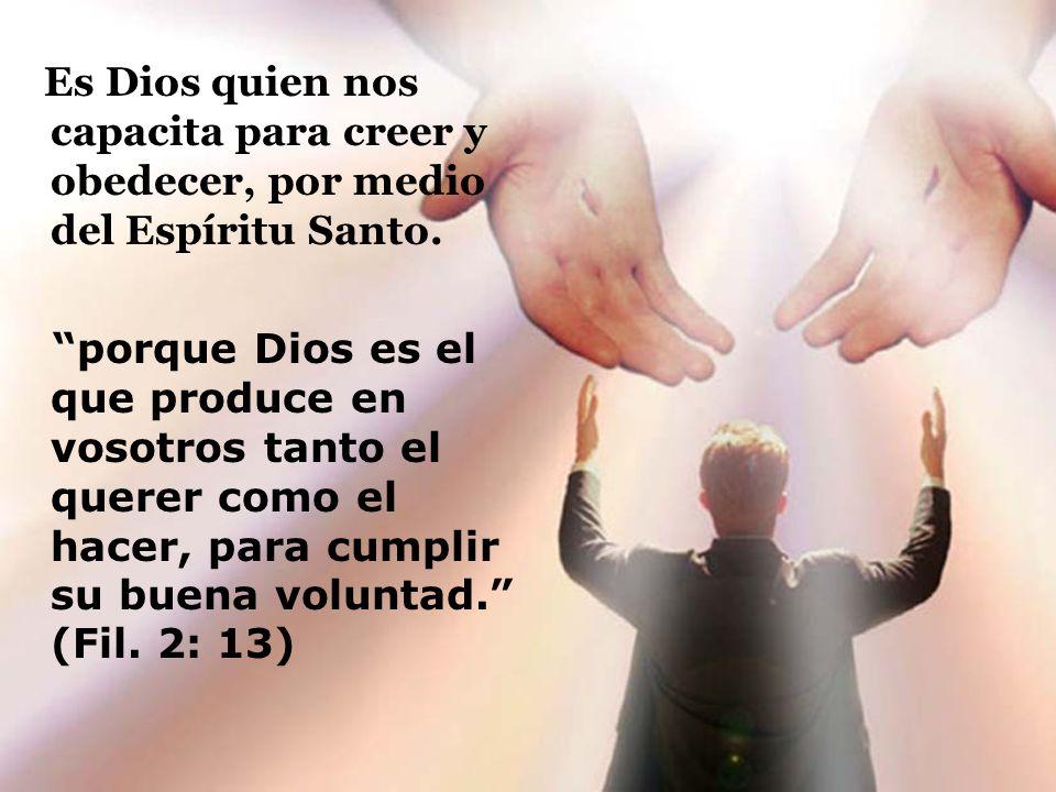Es Dios quien nos capacita para creer y obedecer, por medio del Espíritu Santo. porque Dios es el que produce en vosotros tanto el querer como el hace