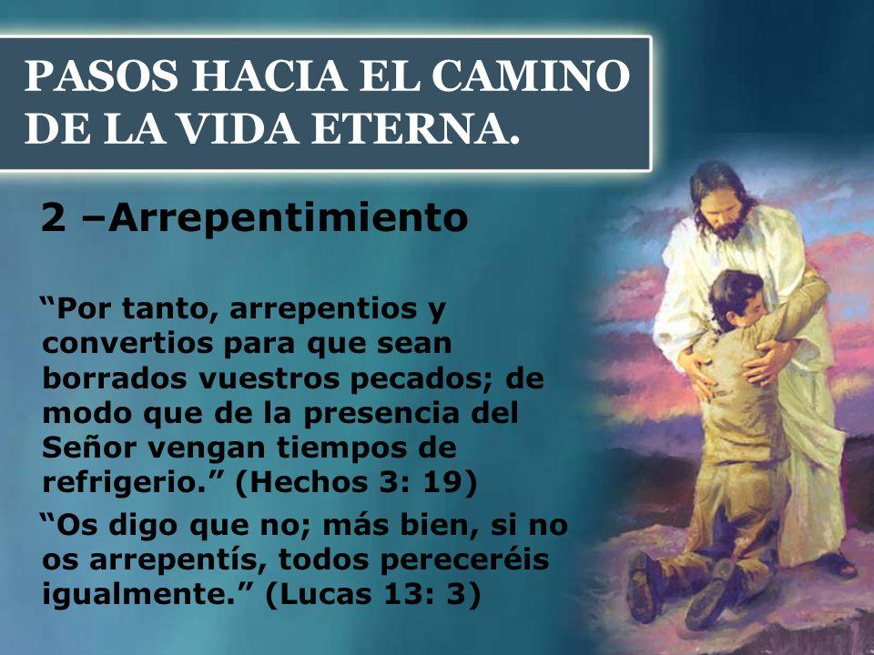 PASOS HACIA EL CAMINO DE LA VIDA ETERNA. 2 –Arrepentimiento Por tanto, arrepentios y convertios para que sean borrados vuestros pecados; de modo que d