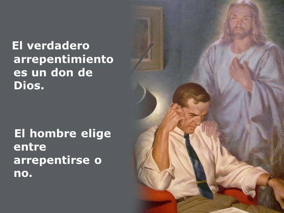 El verdadero arrepentimiento es un don de Dios. El hombre elige entre arrepentirse o no.