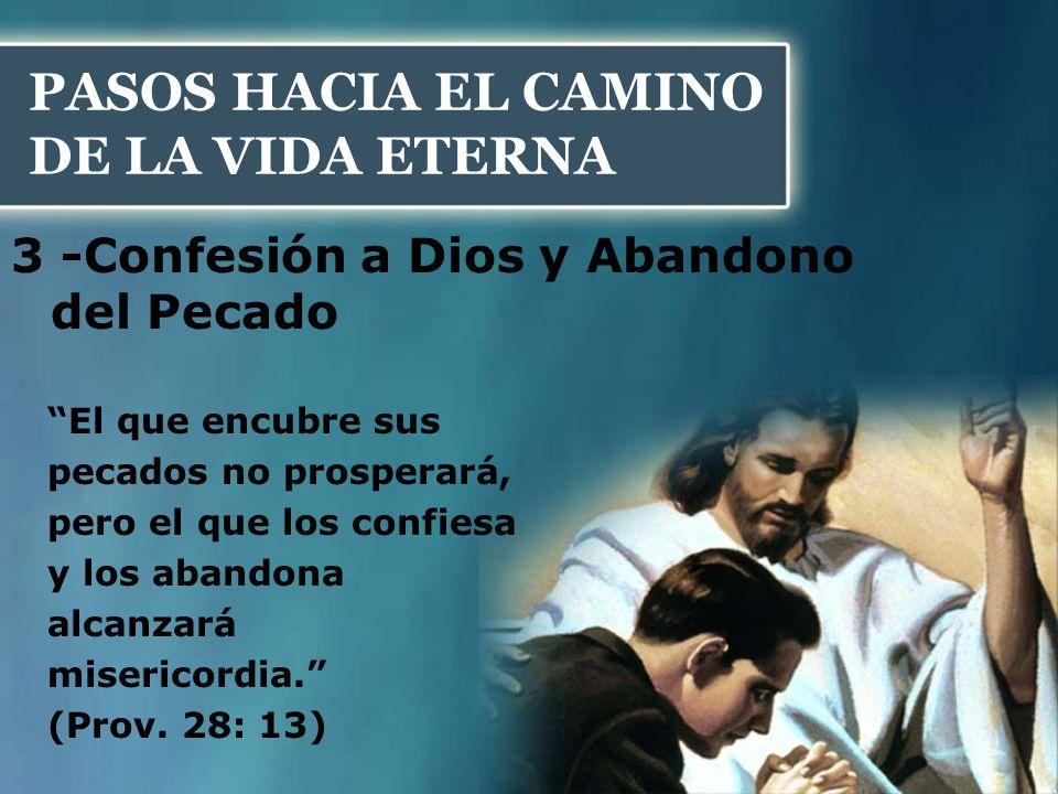 PASOS HACIA EL CAMINO DE LA VIDA ETERNA 3 -Confesión a Dios y Abandono del Pecado El que encubre sus pecados no prosperará, pero el que los confiesa y