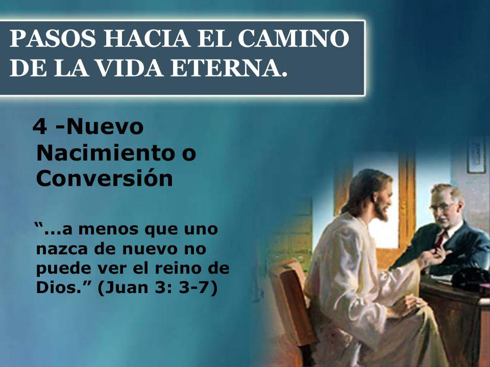PASOS HACIA EL CAMINO DE LA VIDA ETERNA. 4 -Nuevo Nacimiento o Conversión...a menos que uno nazca de nuevo no puede ver el reino de Dios. (Juan 3: 3-7