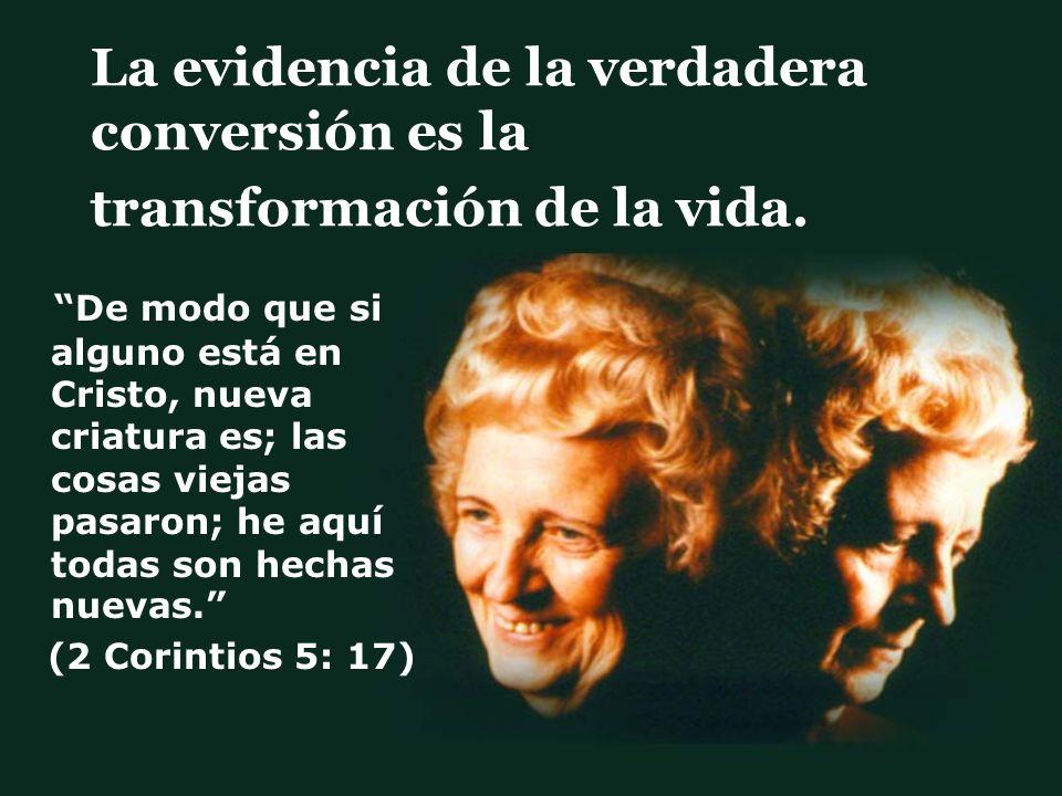 La evidencia de la verdadera conversión es la transformación de la vida. De modo que si alguno está en Cristo, nueva criatura es; las cosas viejas pas