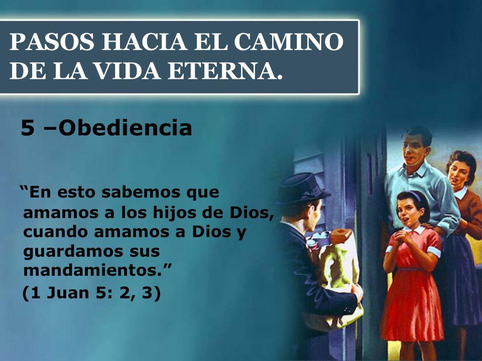 PASOS HACIA EL CAMINO DE LA VIDA ETERNA. 5 –Obediencia En esto sabemos que amamos a los hijos de Dios, cuando amamos a Dios y guardamos sus mandamient
