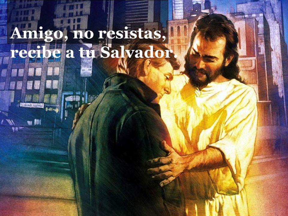 Amigo, no resistas, recibe a tu Salvador.