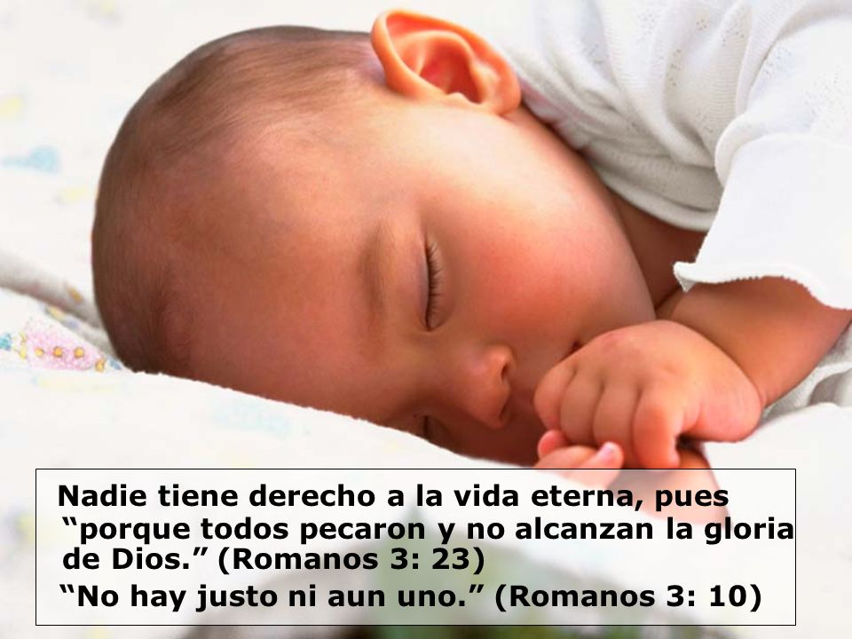 Nadie tiene derecho a la vida eterna, pues porque todos pecaron y no alcanzan la gloria de Dios. (Romanos 3: 23) No hay justo ni aun uno. (Romanos 3: