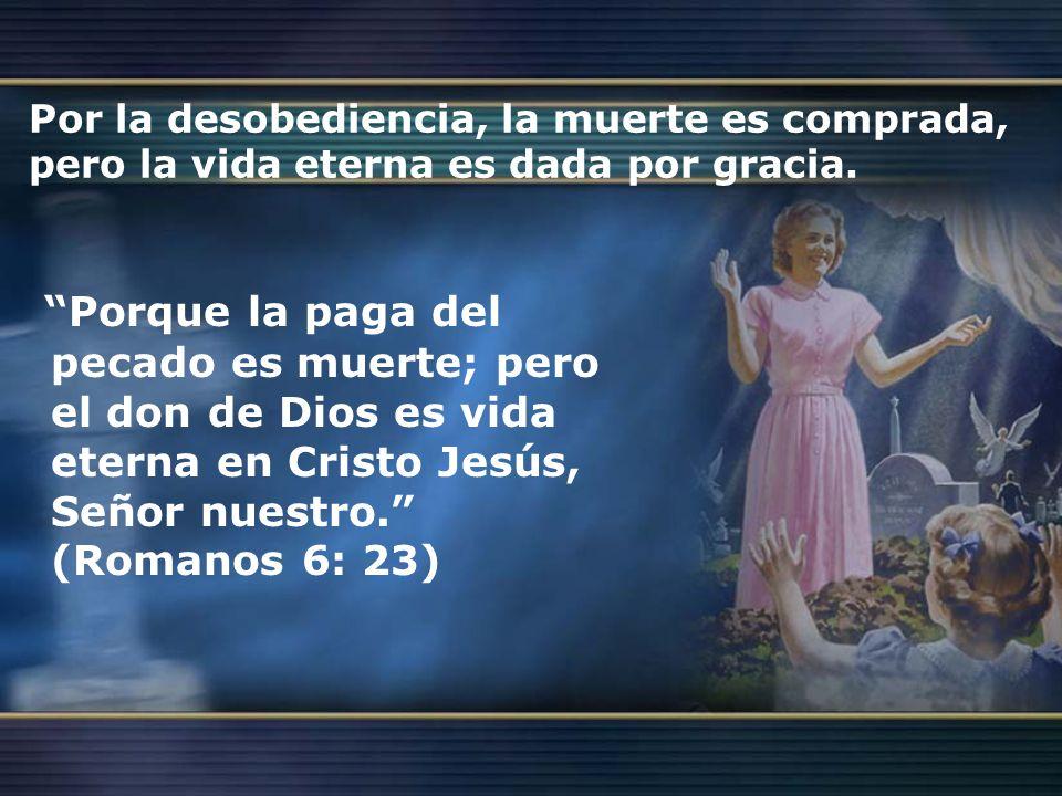Por la desobediencia, la muerte es comprada, pero la vida eterna es dada por gracia. Porque la paga del pecado es muerte; pero el don de Dios es vida
