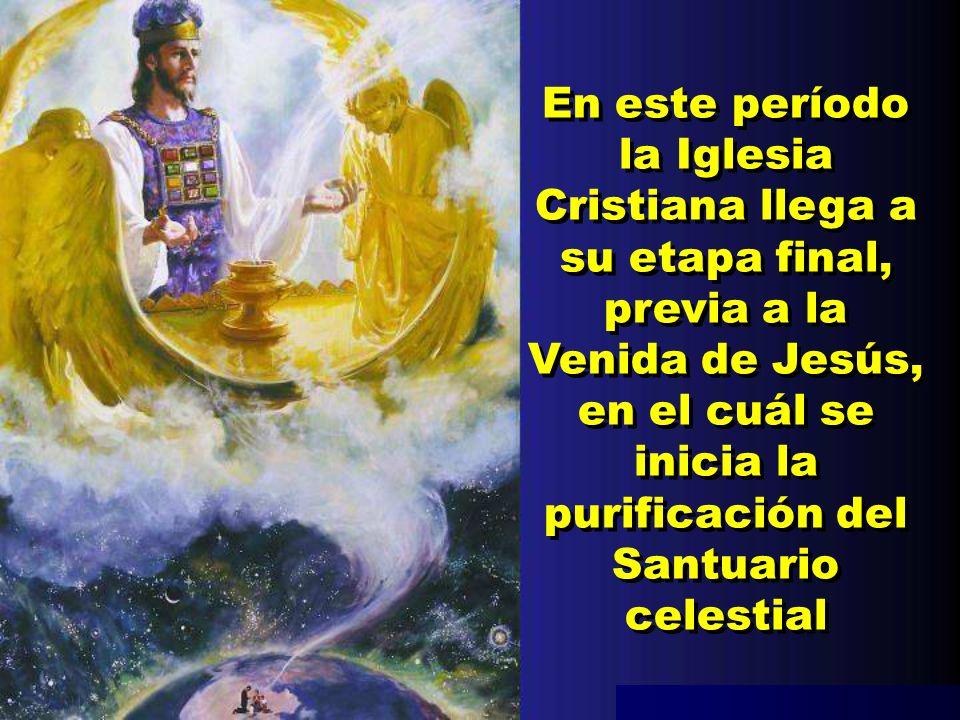 En este período la Iglesia Cristiana llega a su etapa final, previa a la Venida de Jesús, en el cuál se inicia la purificación del Santuario celestial