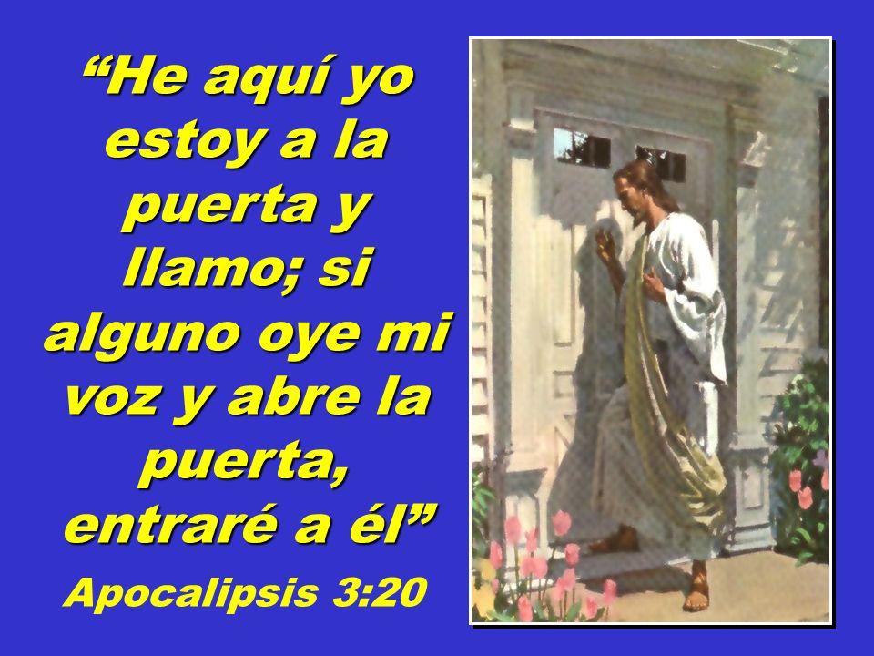 He aquí yo estoy a la puerta y llamo; si alguno oye mi voz y abre la puerta, entraré a él Apocalipsis 3:20