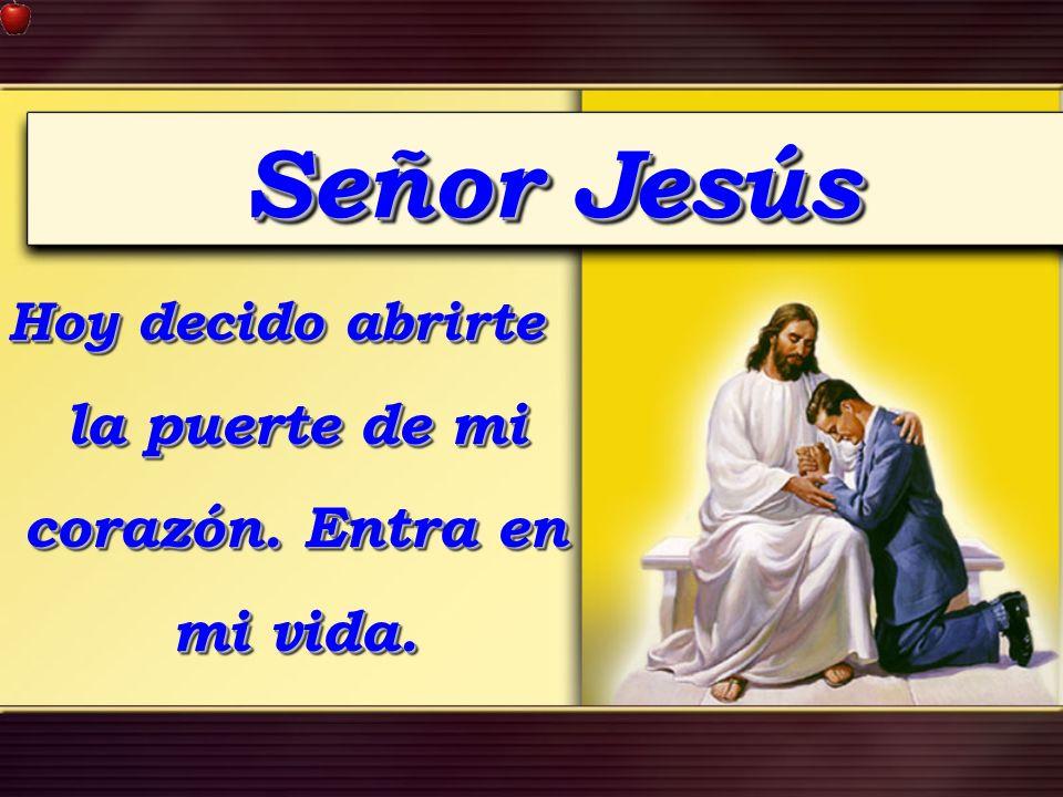 Señor Jesús Hoy decido abrirte la puerte de mi corazón. Entra en mi vida.