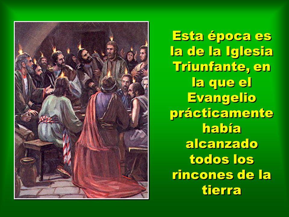 Esta época es la de la Iglesia Triunfante, en la que el Evangelio prácticamente había alcanzado todos los rincones de la tierra