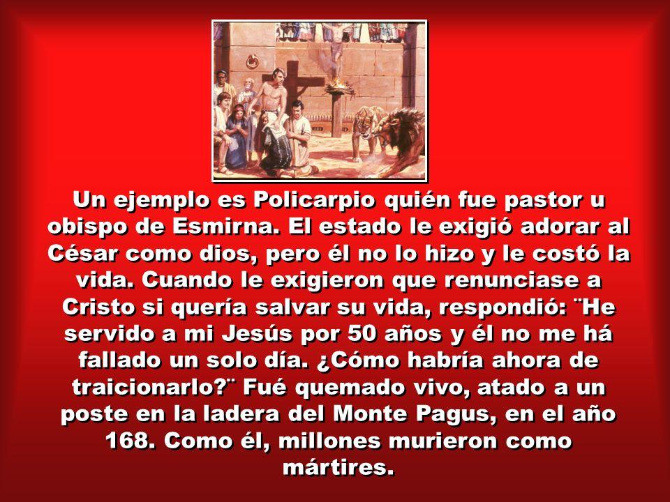 Un ejemplo es Policarpio quién fue pastor u obispo de Esmirna. El estado le exigió adorar al César como dios, pero él no lo hizo y le costó la vida. C