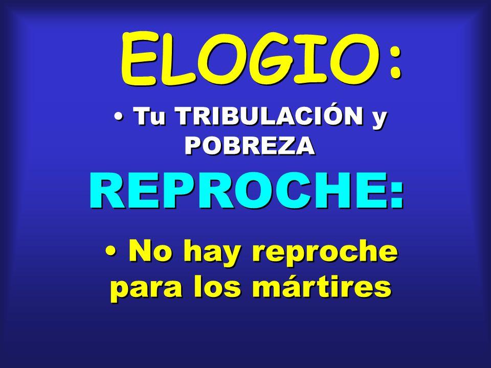 ELOGIO: Tu TRIBULACIÓN y POBREZA REPROCHE: No hay reproche para los mártires