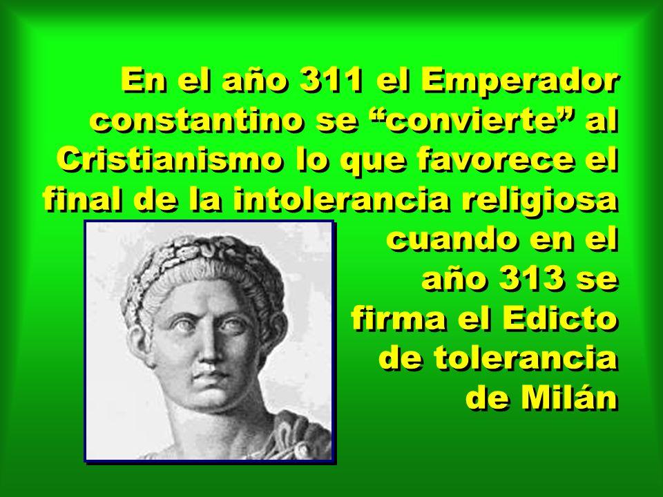 En el año 311 el Emperador constantino se convierte al Cristianismo lo que favorece el final de la intolerancia religiosa cuando en el año 313 se firm