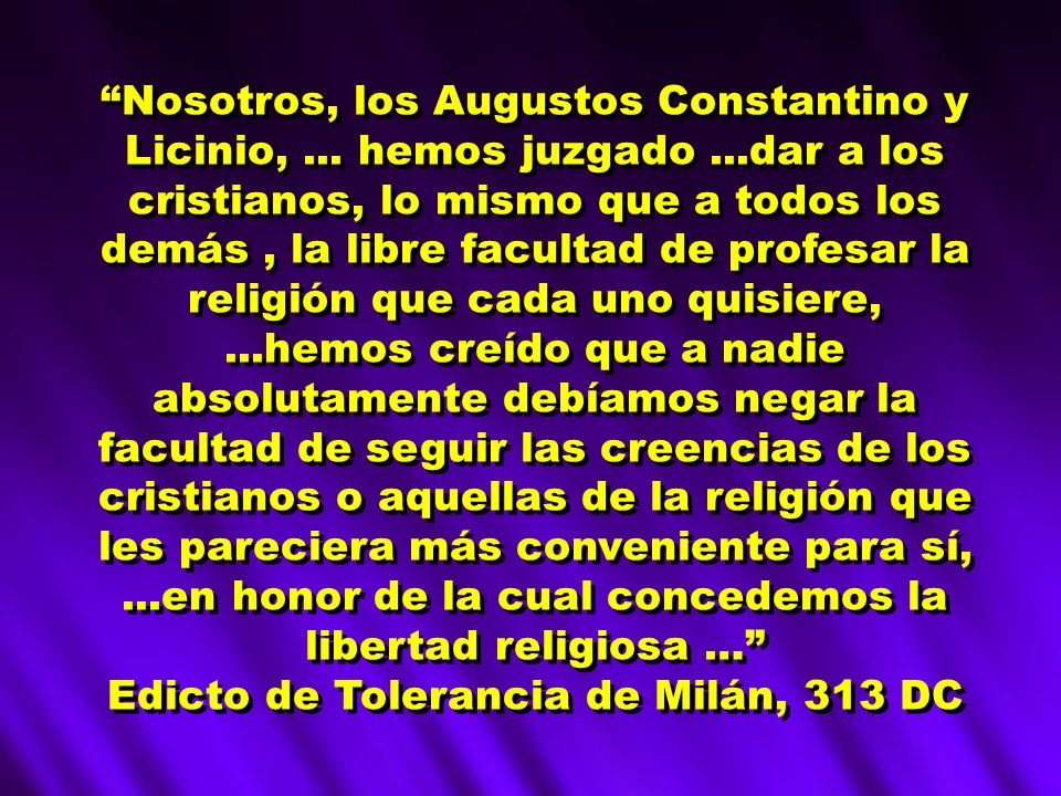 Nosotros, los Augustos Constantino y Licinio,... hemos juzgado...dar a los cristianos, lo mismo que a todos los demás, la libre facultad de profesar l