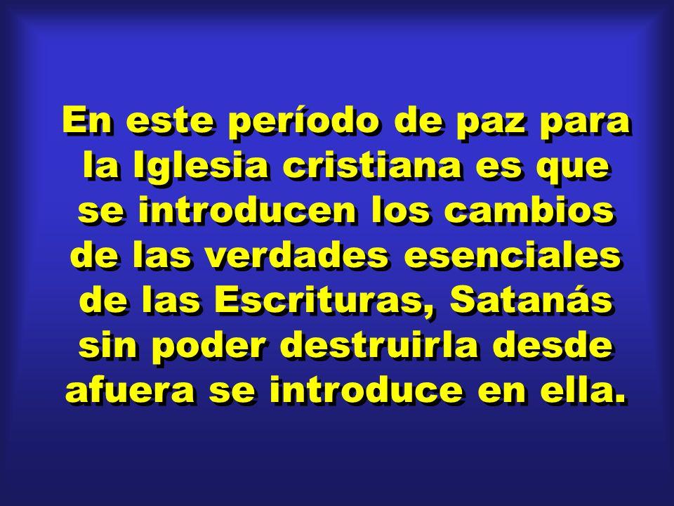 En este período de paz para la Iglesia cristiana es que se introducen los cambios de las verdades esenciales de las Escrituras, Satanás sin poder dest