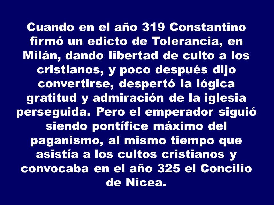 Cuando en el año 319 Constantino firmó un edicto de Tolerancia, en Milán, dando libertad de culto a los cristianos, y poco después dijo convertirse, d