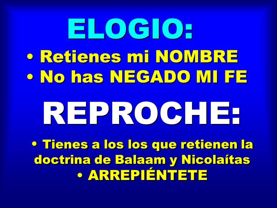 ELOGIO: Retienes mi NOMBRE No has NEGADO MI FE Retienes mi NOMBRE No has NEGADO MI FE REPROCHE: Tienes a los los que retienen la doctrina de Balaam y