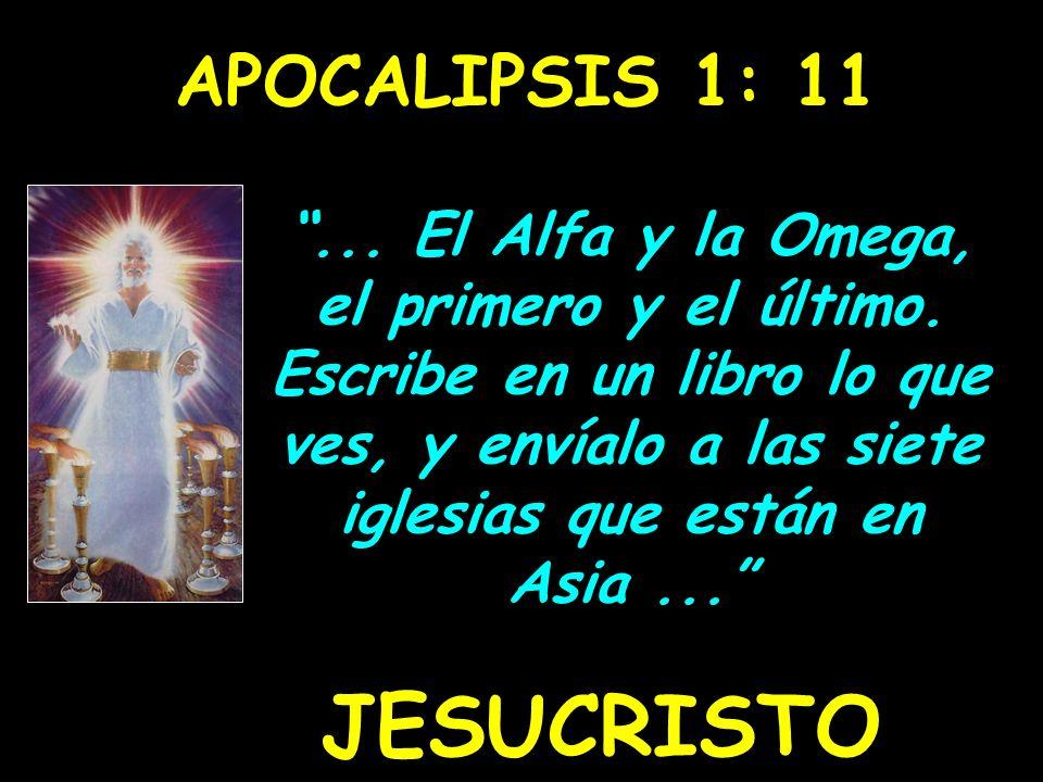 APOCALIPSIS 1: 11... El Alfa y la Omega, el primero y el último. Escribe en un libro lo que ves, y envíalo a las siete iglesias que están en Asia... J