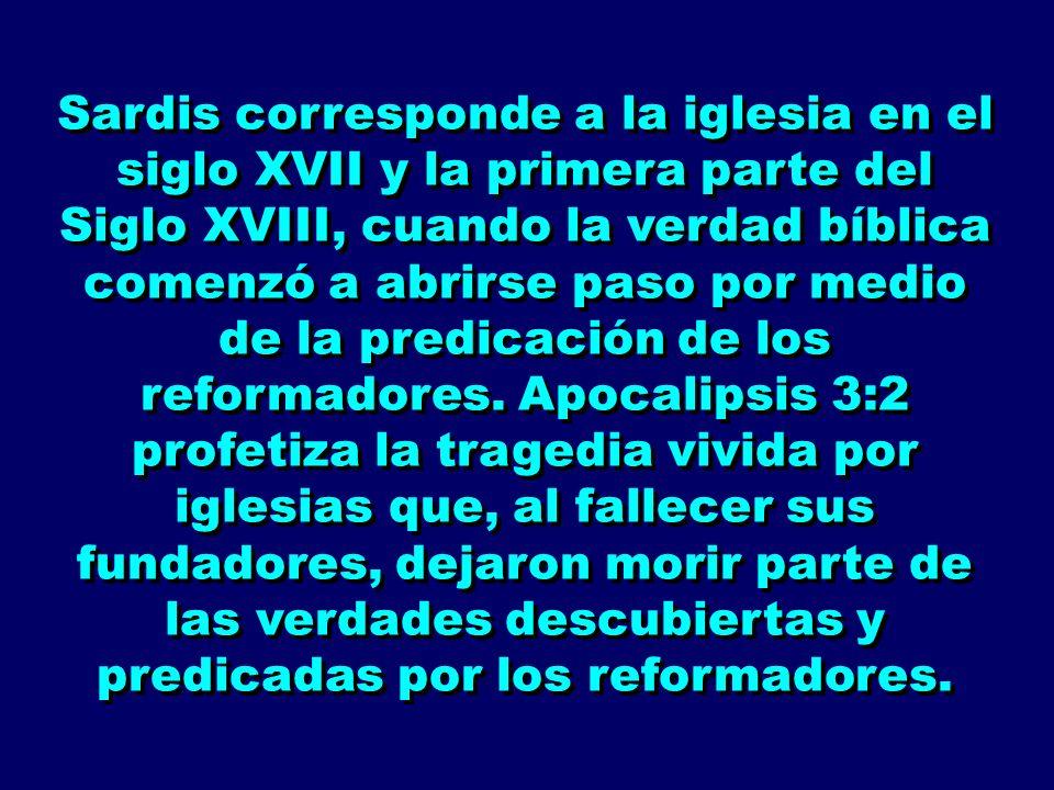 Sardis corresponde a la iglesia en el siglo XVII y la primera parte del Siglo XVIII, cuando la verdad bíblica comenzó a abrirse paso por medio de la p