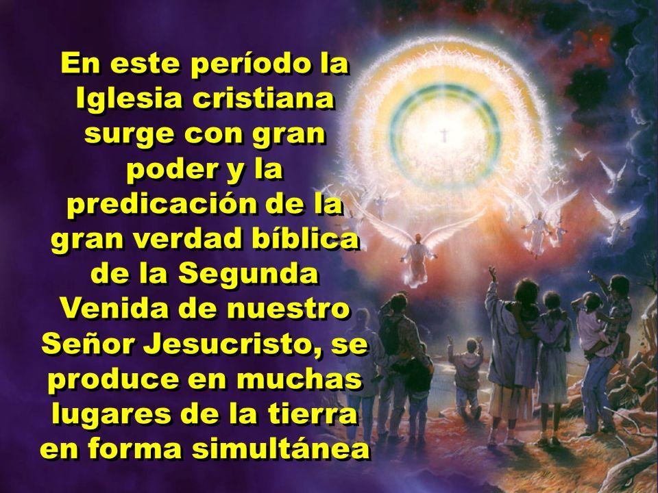 En este período la Iglesia cristiana surge con gran poder y la predicación de la gran verdad bíblica de la Segunda Venida de nuestro Señor Jesucristo,