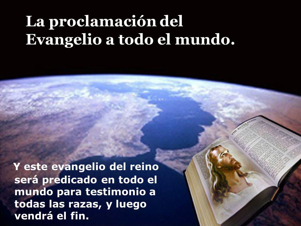 La proclamación del Evangelio a todo el mundo. Y este evangelio del reino será predicado en todo el mundo para testimonio a todas las razas, y luego v