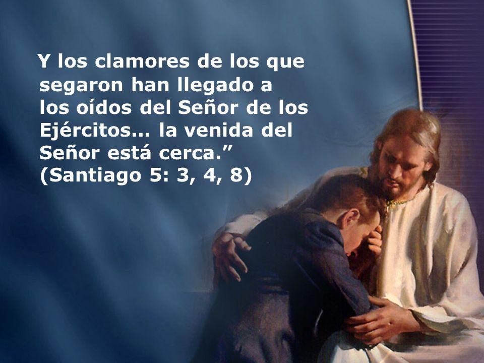 Y los clamores de los que segaron han llegado a los oídos del Señor de los Ejércitos... la venida del Señor está cerca. (Santiago 5: 3, 4, 8)