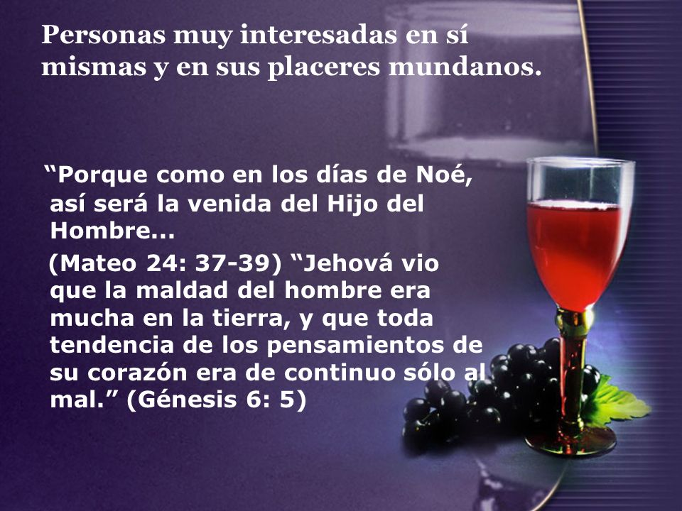 Personas muy interesadas en sí mismas y en sus placeres mundanos. Porque como en los días de Noé, así será la venida del Hijo del Hombre... (Mateo 24: