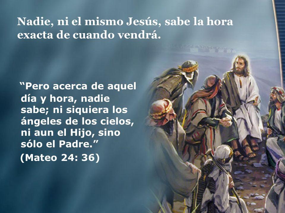 Nadie, ni el mismo Jesús, sabe la hora exacta de cuando vendrá. Pero acerca de aquel día y hora, nadie sabe; ni siquiera los ángeles de los cielos, ni