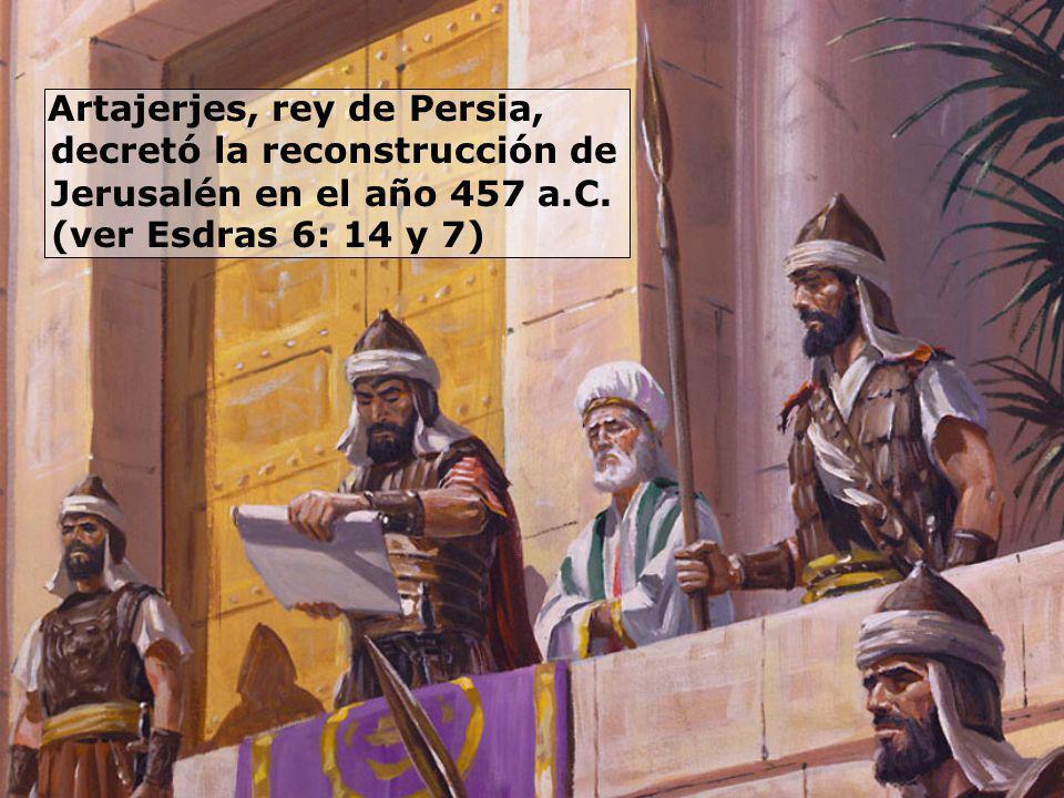 Artajerjes, rey de Persia, decretó la reconstrucción de Jerusalén en el año 457 a.C. (ver Esdras 6: 14 y 7)