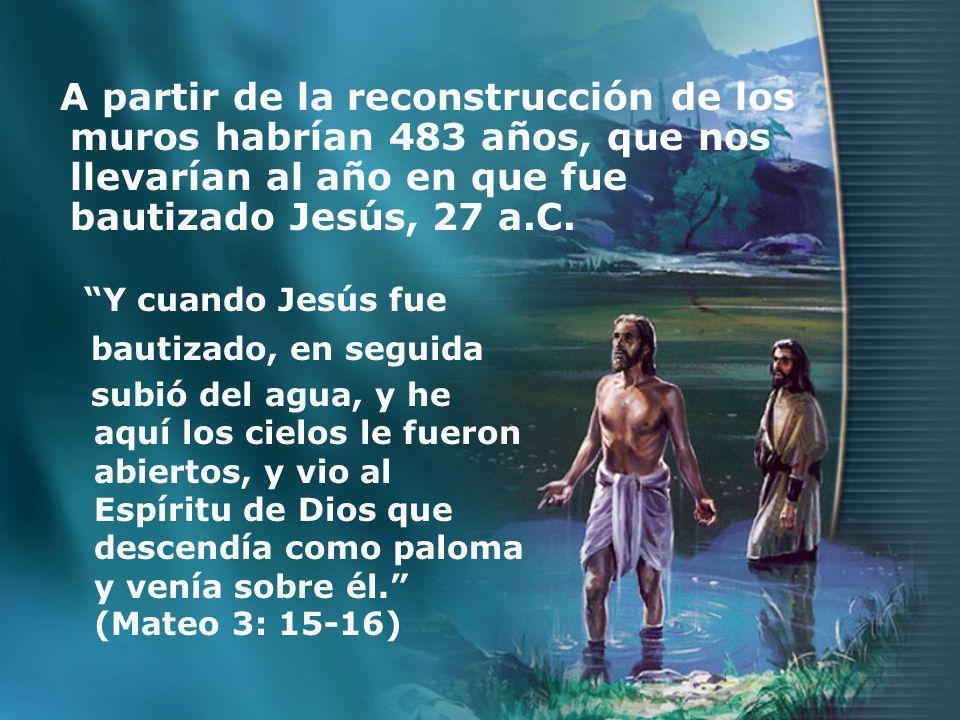 A partir de la reconstrucción de los muros habrían 483 años, que nos llevarían al año en que fue bautizado Jesús, 27 a.C. Y cuando Jesús fue bautizado