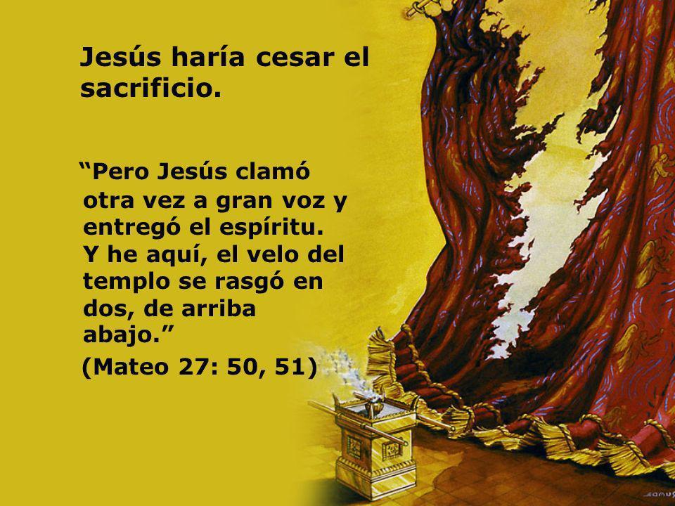Jesús haría cesar el sacrificio. Pero Jesús clamó otra vez a gran voz y entregó el espíritu. Y he aquí, el velo del templo se rasgó en dos, de arriba