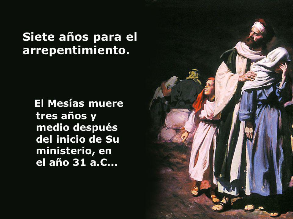 Siete años para el arrepentimiento. El Mesías muere tres años y medio después del inicio de Su ministerio, en el año 31 a.C...