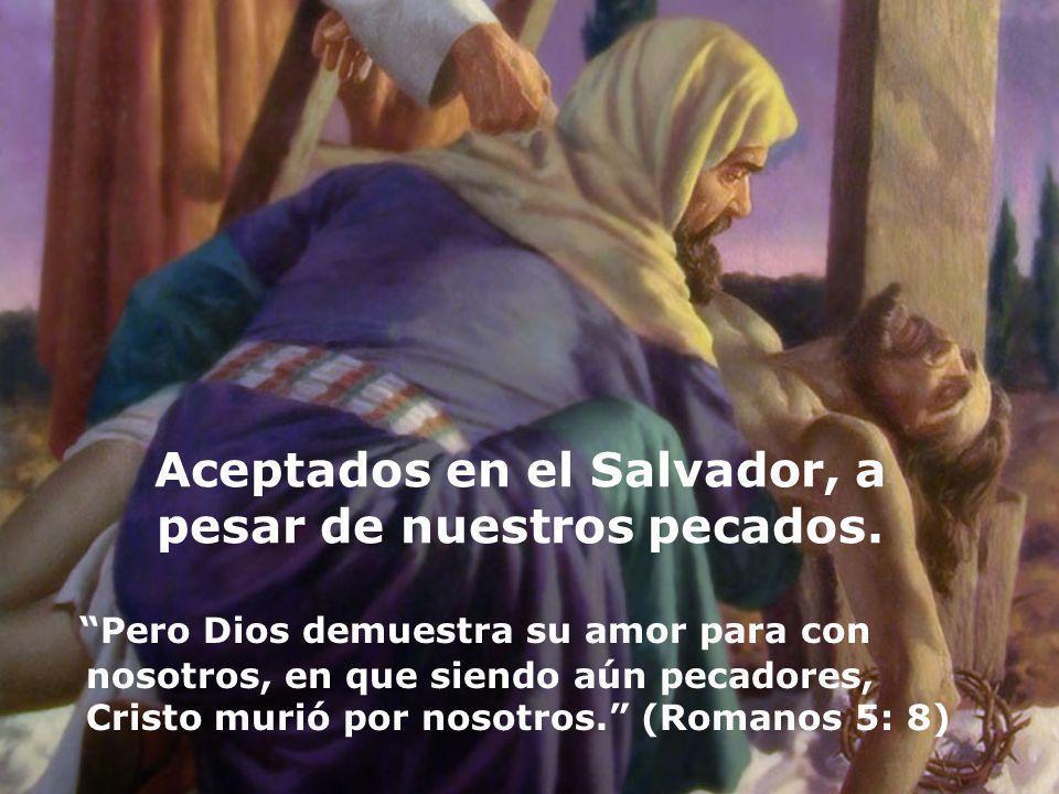 Aceptados en el Salvador, a pesar de nuestros pecados. Pero Dios demuestra su amor para con nosotros, en que siendo aún pecadores, Cristo murió por no