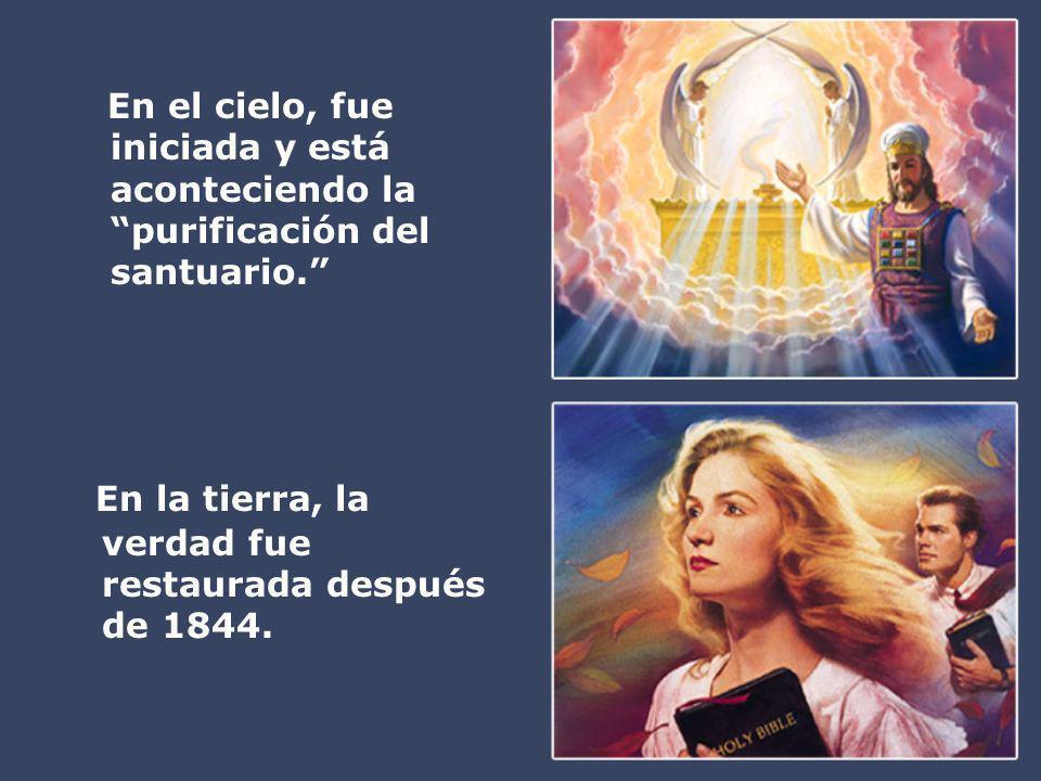 En el cielo, fue iniciada y está aconteciendo la purificación del santuario. En la tierra, la verdad fue restaurada después de 1844.