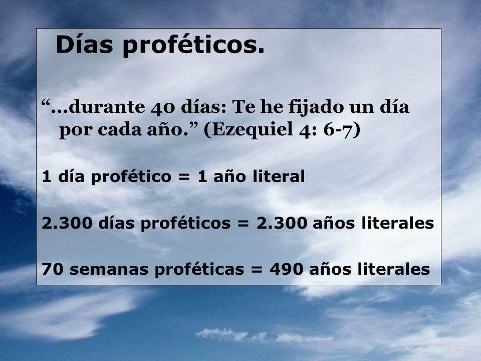 Días proféticos....durante 40 días: Te he fijado un día por cada año. (Ezequiel 4: 6-7) 1 día profético = 1 año literal 2.300 días proféticos = 2.300