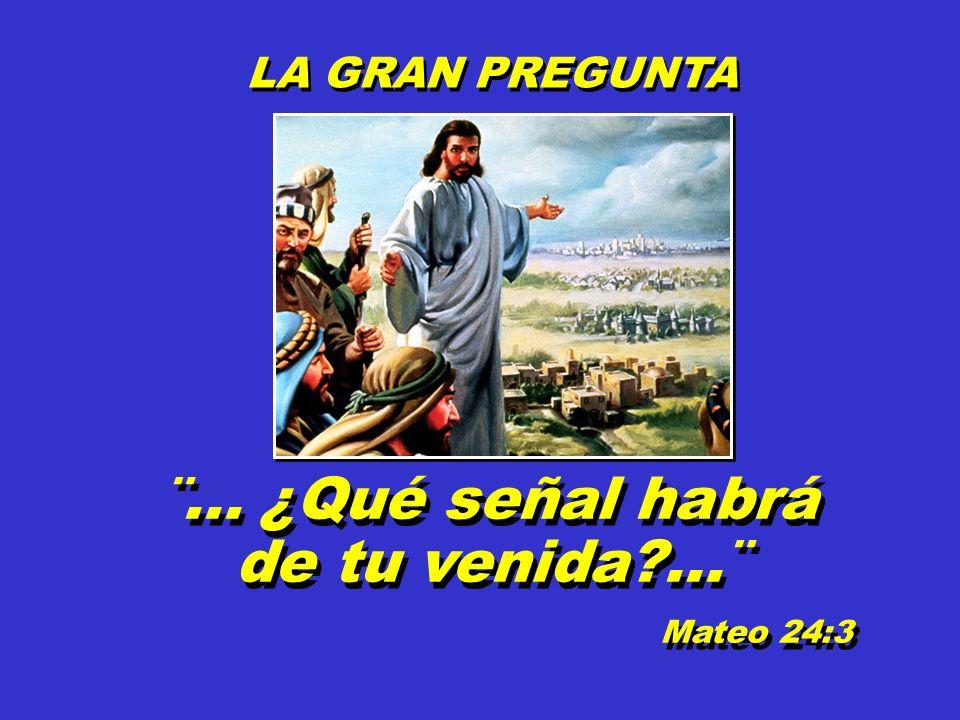 LA GRAN PREGUNTA LA GRAN PREGUNTA ¨... ¿Qué señal habrá de tu venida?...¨ Mateo 24:3 ¨... ¿Qué señal habrá de tu venida?...¨ Mateo 24:3