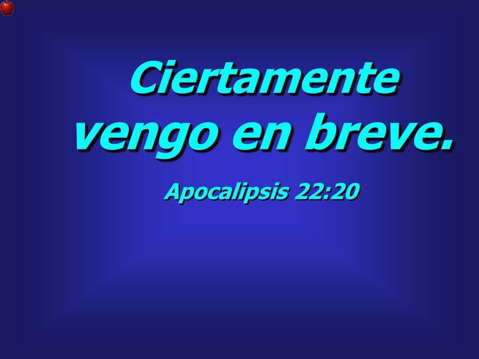 Ciertamente vengo en breve. Apocalipsis 22:20 Ciertamente vengo en breve. Apocalipsis 22:20