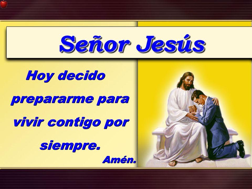 Señor Jesús Hoy decido prepararme para vivir contigo por siempre. Amén. Hoy decido prepararme para vivir contigo por siempre. Amén.