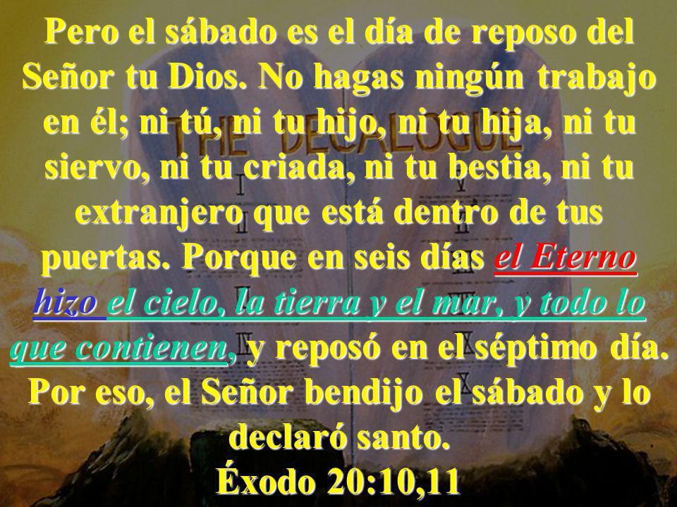 Pero el sábado es el día de reposo del Señor tu Dios. No hagas ningún trabajo en él; ni tú, ni tu hijo, ni tu hija, ni tu siervo, ni tu criada, ni tu