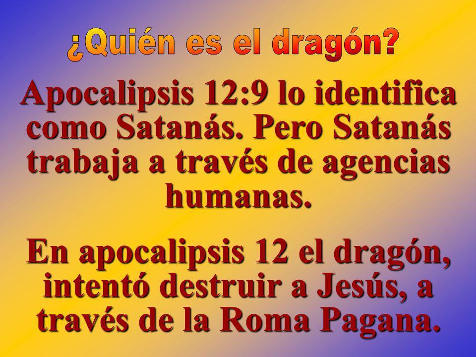 Apocalipsis 12:9 lo identifica como Satanás. Pero Satanás trabaja a través de agencias humanas. En apocalipsis 12 el dragón, intentó destruir a Jesús,