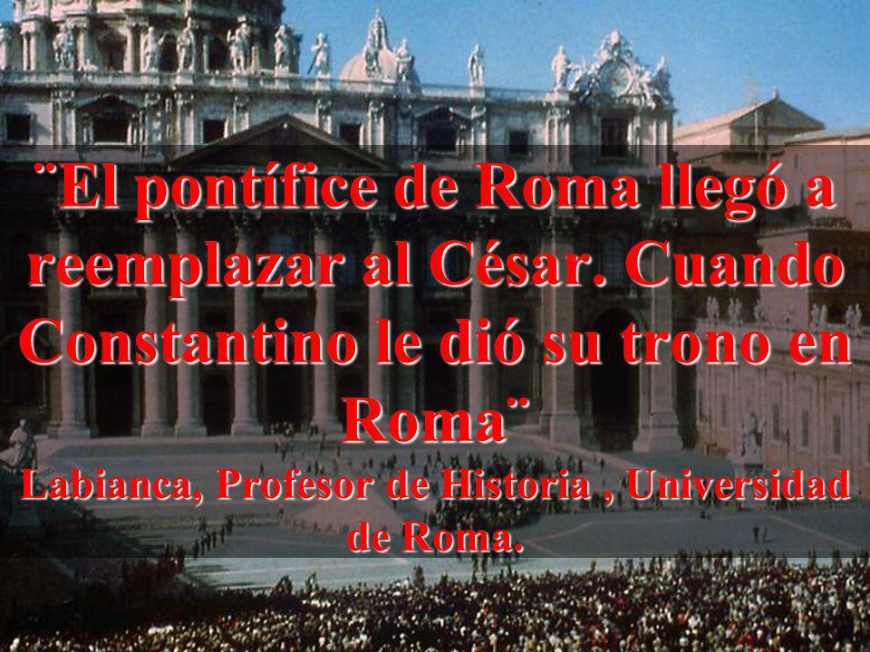 ¨El pontífice de Roma llegó a reemplazar al César. Cuando Constantino le dió su trono en Roma¨ Labianca, Profesor de Historia, Universidad de Roma.
