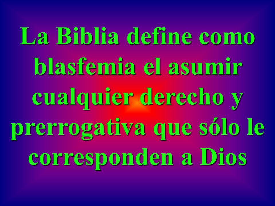 La Biblia define como blasfemia el asumir cualquier derecho y prerrogativa que sólo le corresponden a Dios