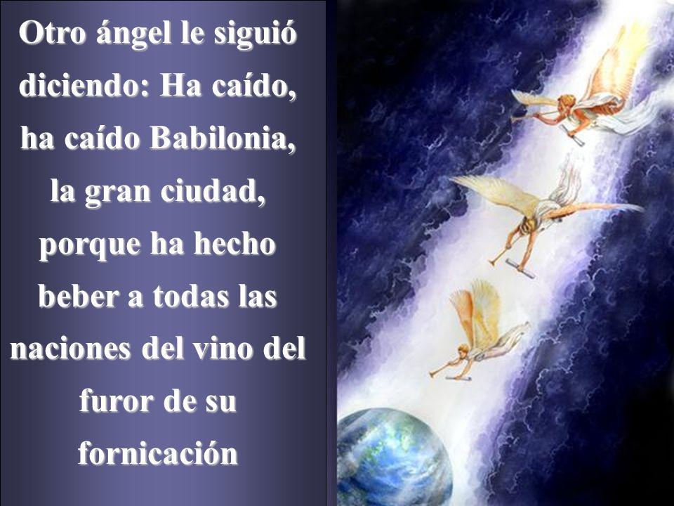 Otro ángel le siguió diciendo: Ha caído, ha caído Babilonia, la gran ciudad, porque ha hecho beber a todas las naciones del vino del furor de su forni