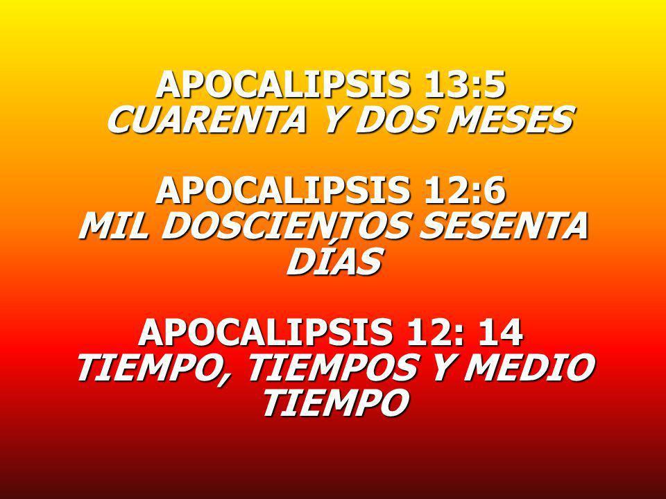 APOCALIPSIS 13:5 CUARENTA Y DOS MESES CUARENTA Y DOS MESES APOCALIPSIS 12:6 MIL DOSCIENTOS SESENTA DÍAS APOCALIPSIS 12: 14 TIEMPO, TIEMPOS Y MEDIO TIE